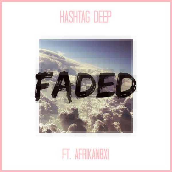 Listen To Hashtag Deep's 'Faded' Ft. AFRIKANBXI Ced03etWQAElDrD