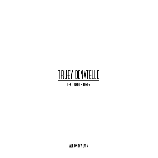 #TrueyTuesdays – All On My Own Ft. Melo B Jones [Download] Truey Donatello Feat